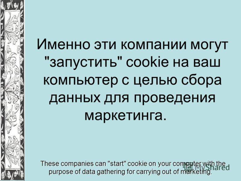 Именно эти компании могут запустить cookie на ваш компьютер с целью сбора данных для проведения маркетинга. These companies can start cookie on your computer with the purpose of data gathering for carrying out of marketing.