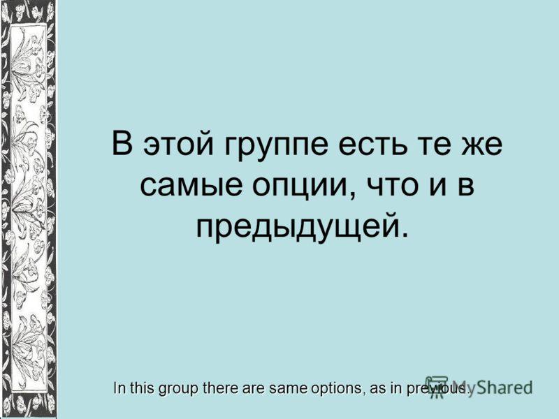 В этой группе есть те же самые опции, что и в предыдущей. In this group there are same options, as in previous.