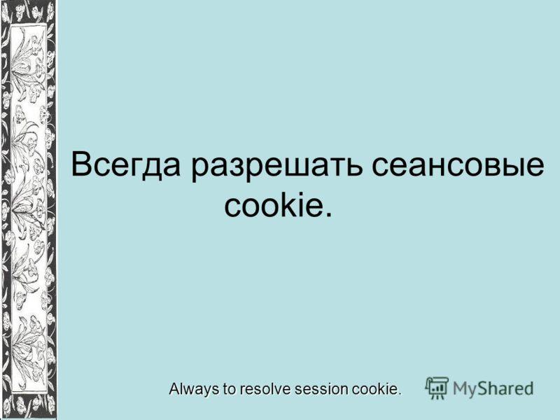 Всегда разрешать сеансовые cookie. Always to resolve session cookie.