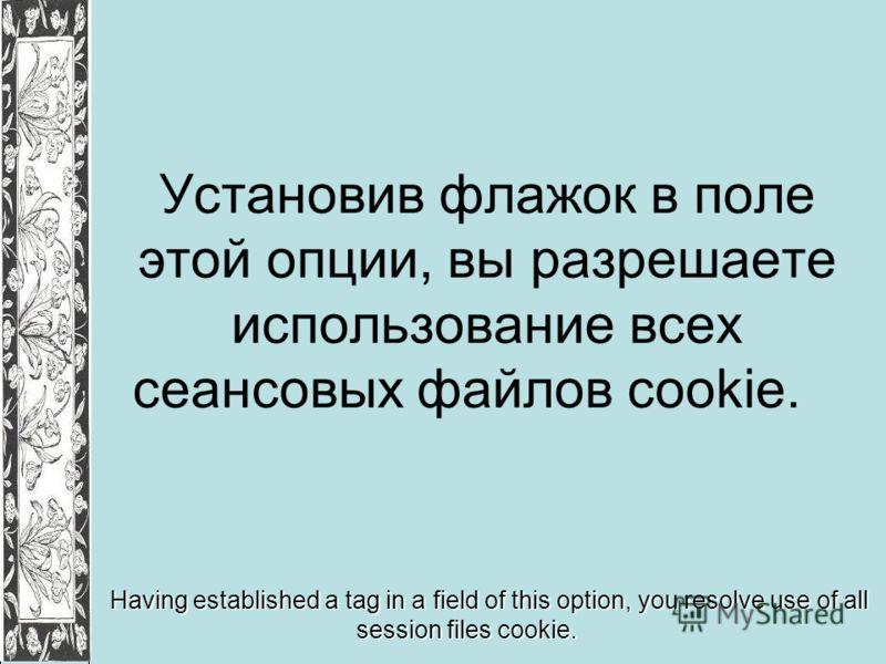 Установив флажок в поле этой опции, вы разрешаете использование всех сеансовых файлов cookie. Having established a tag in a field of this option, you resolve use of all session files cookie.