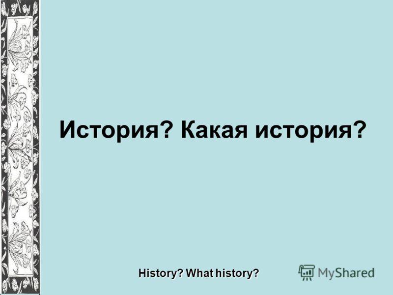 История? Какая история? History? What history?