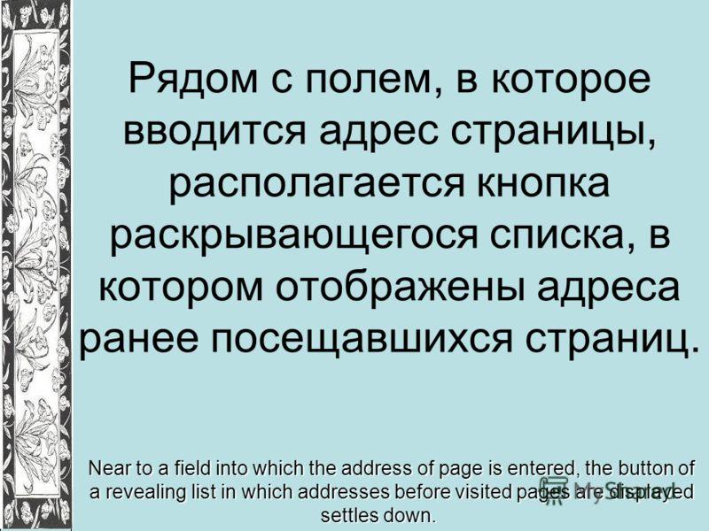 Рядом с полем, в которое вводится адрес страницы, располагается кнопка раскрывающегося списка, в котором отображены адреса ранее посещавшихся страниц. Near to a field into which the address of page is entered, the button of a revealing list in which