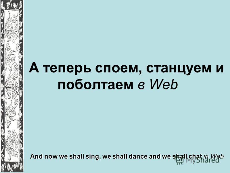 А теперь споем, станцуем и поболтаем в Web And now we shall sing, we shall dance and we shall chat in Web
