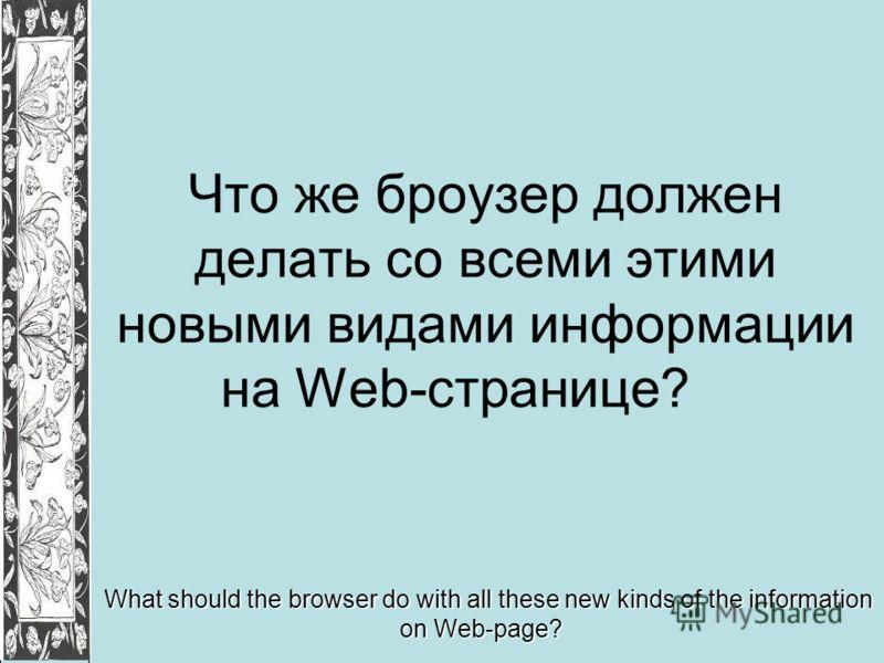 Что же броузер должен делать со всеми этими новыми видами информации на Web-странице? What should the browser do with all these new kinds of the information on Web-page?