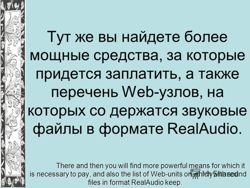 Тут же вы найдете более мощные средства, за которые придется заплатить, а также перечень Web-узлов, на которых со держатся звуковые файлы в формате RealAudio. There and then you will find more powerful means for which it is necessary to pay, and also