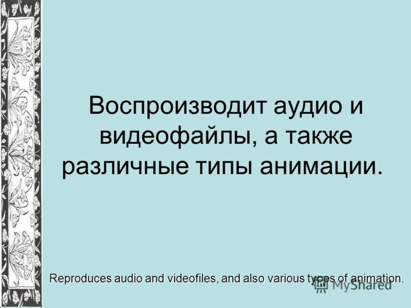 Воспроизводит аудио и видеофайлы, а также различные типы анимации. Reproduces audio and videofiles, and also various types of animation.