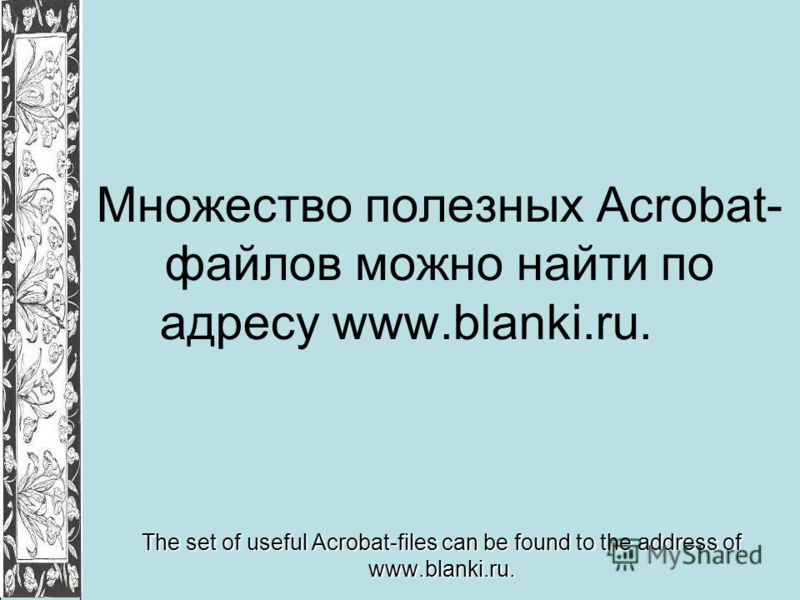 Множество полезных Acrobat- файлов можно найти по адресу www.blanki.ru. The set of useful Acrobat-files can be found to the address of www.blanki.ru.