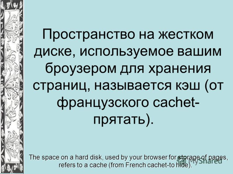 Пространство на жестком диске, используемое вашим броузером для хранения страниц, называется кэш (от французского cachet- прятать). The space on a hard disk, used by your browser for storage of pages, refers to a cache (from French cachet-to hide).