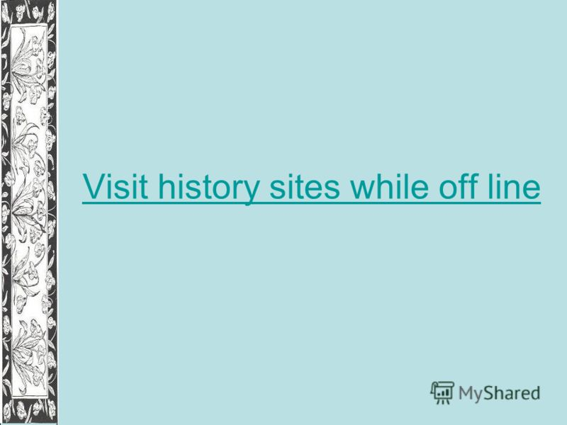 Visit history sites while off line