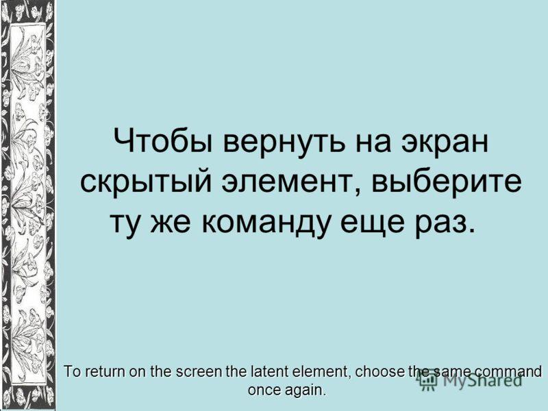 Чтобы вернуть на экран скрытый элемент, выберите ту же команду еще раз. To return on the screen the latent element, choose the same command once again.