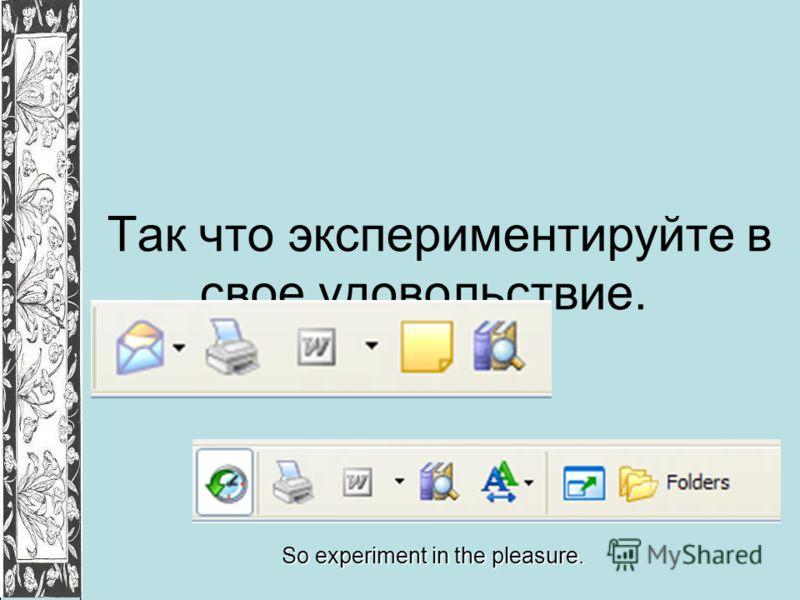 Так что экспериментируйте в свое удовольствие. So experiment in the pleasure.