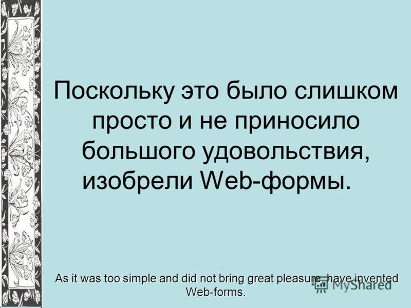 Поскольку это было слишком просто и не приносило большого удовольствия, изобрели Web-формы. As it was too simple and did not bring great pleasure, have invented Web-forms.