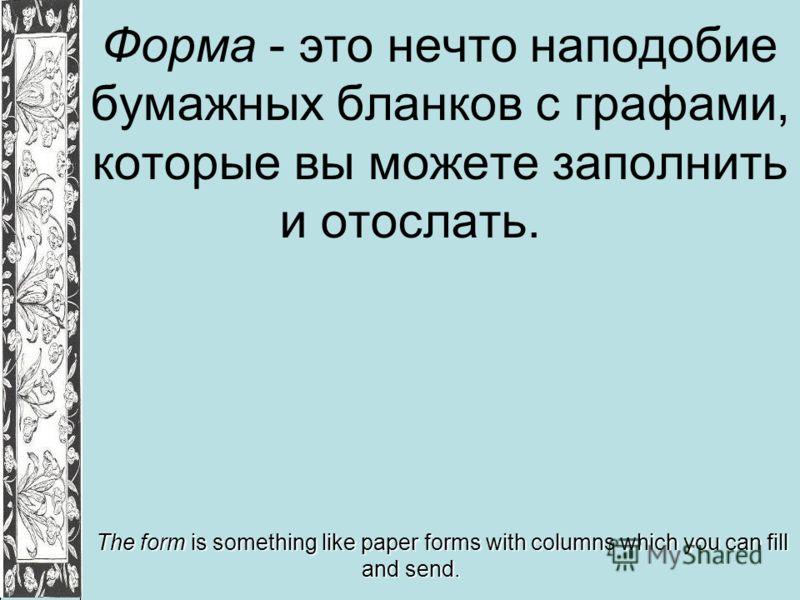 Форма - это нечто наподобие бумажных бланков с графами, которые вы можете заполнить и отослать. The form is something like paper forms with columns which you can fill and send.