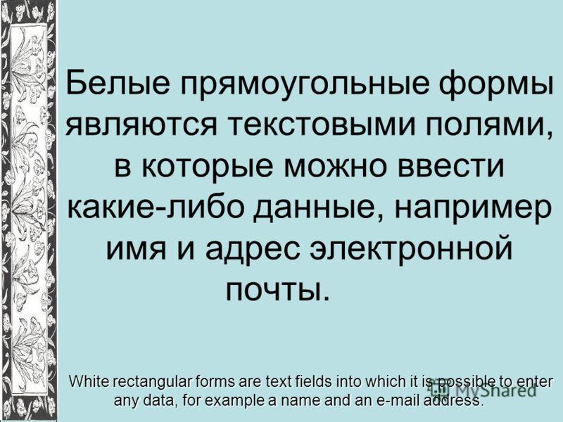 Белые прямоугольные формы являются текстовыми полями, в которые можно ввести какие-либо данные, например имя и адрес электронной почты. White rectangular forms are text fields into which it is possible to enter any data, for example a name and an e-m