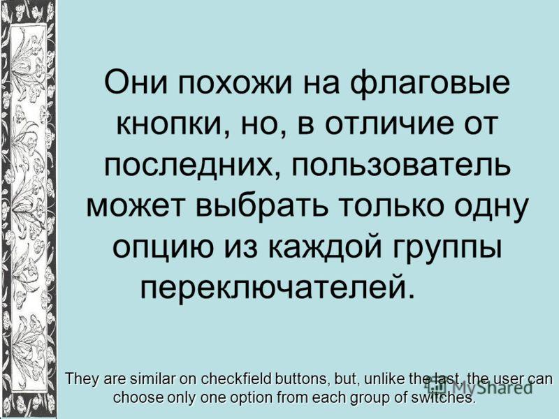 Они похожи на флаговые кнопки, но, в отличие от последних, пользователь может выбрать только одну опцию из каждой группы переключателей. They are similar on checkfield buttons, but, unlike the last, the user can choose only one option from each group