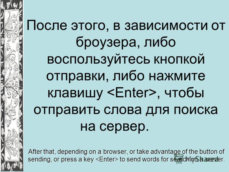 После этого, в зависимости от броузера, либо воспользуйтесь кнопкой отправки, либо нажмите клавишу, чтобы отправить слова для поиска на сервер. After that, depending on a browser, or take advantage of the button of sending, or press a key to send wor
