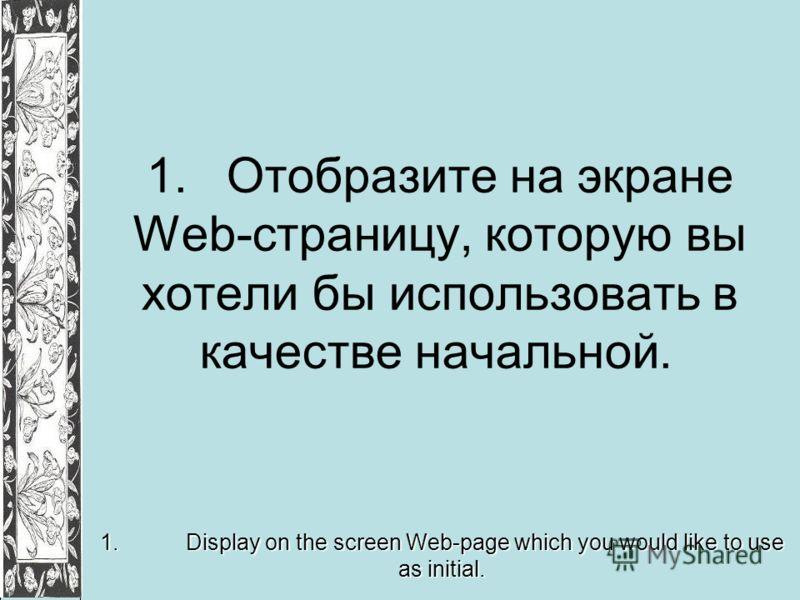 1.Отобразите на экране Web-страницу, которую вы хотели бы использовать в качестве начальной. 1. Display on the screen Web-page which you would like to use as initial.