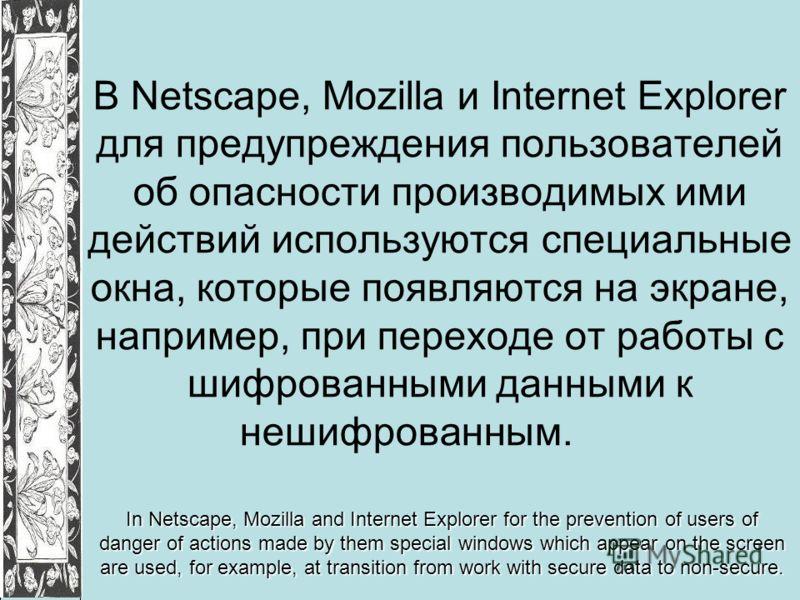 В Netscape, Mozilla и Internet Explorer для предупреждения пользователей об опасности производимых ими действий используются специальные окна, которые появляются на экране, например, при переходе от работы с шифрованными данными к нешифрованным. In N