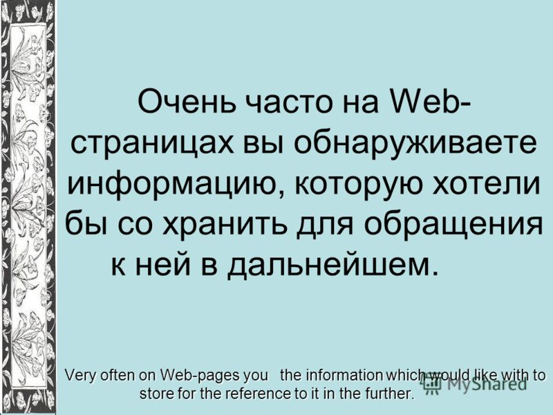 Очень часто на Web- страницах вы обнаруживаете информацию, которую хотели бы со хранить для обращения к ней в дальнейшем. Very often on Web-pages you the information which would like with to store for the reference to it in the further.