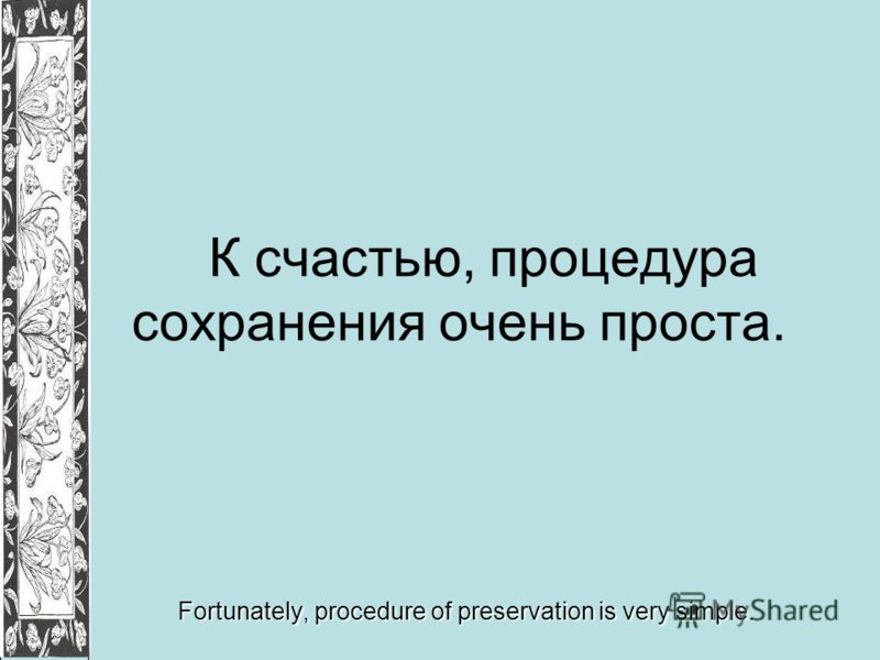 К счастью, процедура сохранения очень проста. Fortunately, procedure of preservation is very simple.