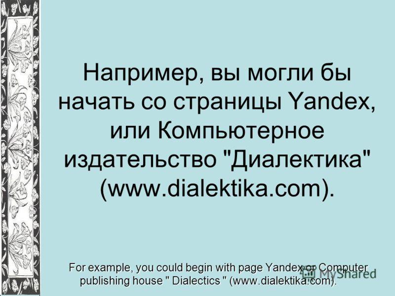 Например, вы могли бы начать со страницы Yandex, или Компьютерное издательство Диалектика (www.dialektika.com). For example, you could begin with page Yandex or Computer publishing house  Dialectics  (www.dialektika.com).