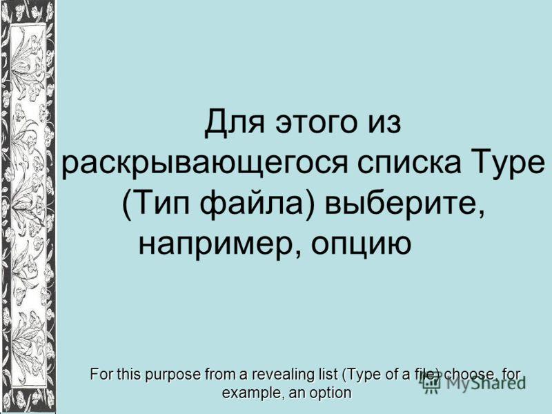 Для этого из раскрывающегося списка Туре (Тип файла) выберите, например, опцию For this purpose from a revealing list (Type of a file) choose, for example, an option
