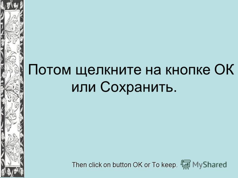 Потом щелкните на кнопке ОК или Сохранить. Then click on button OK or To keep.
