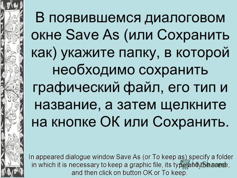 В появившемся диалоговом окне Save As (или Сохранить как) укажите папку, в которой необходимо сохранить графический файл, его тип и название, а затем щелкните на кнопке ОК или Сохранить. In appeared dialogue window Save As (or To keep as) specify a f