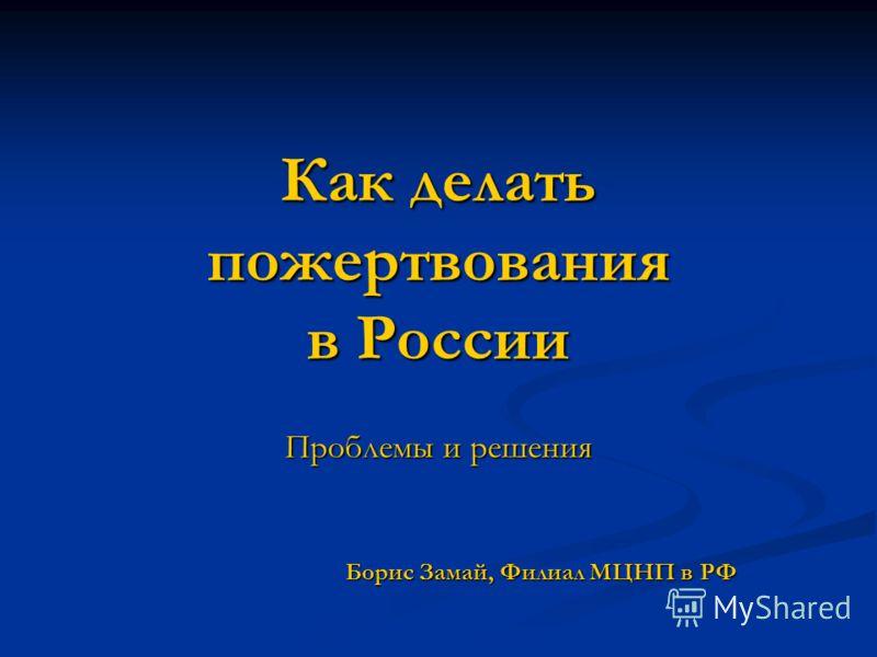 Как делать пожертвования в России Проблемы и решения Борис Замай, Филиал МЦНП в РФ