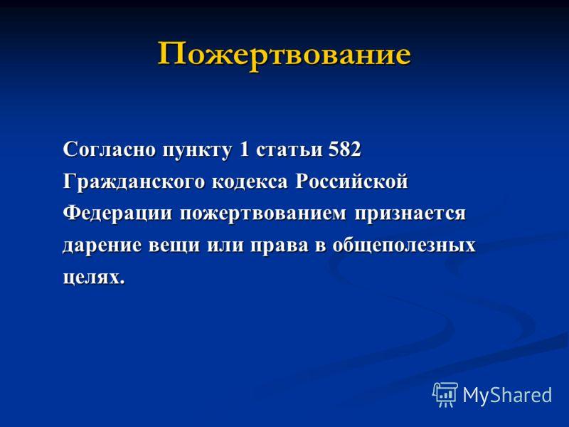 Пожертвование Согласно пункту 1 статьи 582 Гражданского кодекса Российской Федерации пожертвованием признается дарение вещи или права в общеполезных целях.