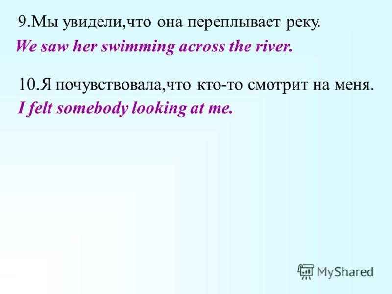 9.Мы увидели,что она переплывает реку. 10.Я почувствовала,что кто-то смотрит на меня. We saw her swimming across the river. I felt somebody looking at me.