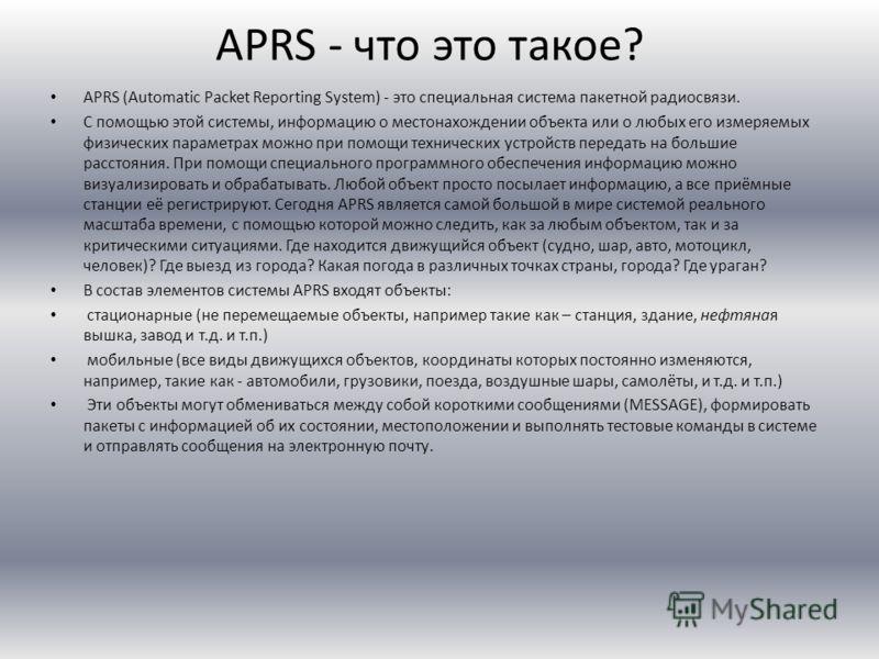 APRS - что это такое? APRS (Automatic Packet Reporting System) - это специальная система пакетной радиосвязи. С помощью этой системы, информацию о местонахождении объекта или о любых его измеряемых физических параметрах можно при помощи технических у