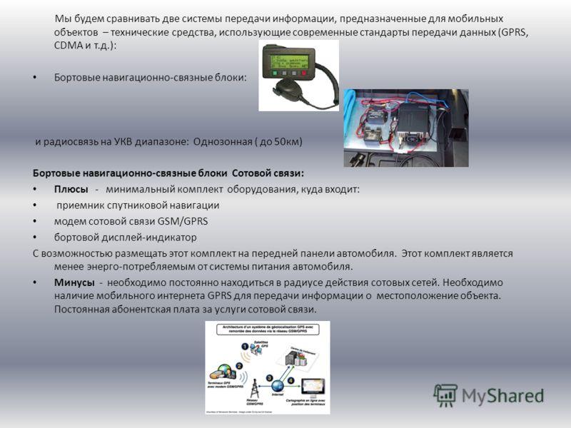 Мы будем сравнивать две системы передачи информации, предназначенные для мобильных объектов – технические средства, использующие современные стандарты передачи данных (GPRS, CDMA и т.д.): Бортовые навигационно-связные блоки: и радиосвязь на УКВ диапа