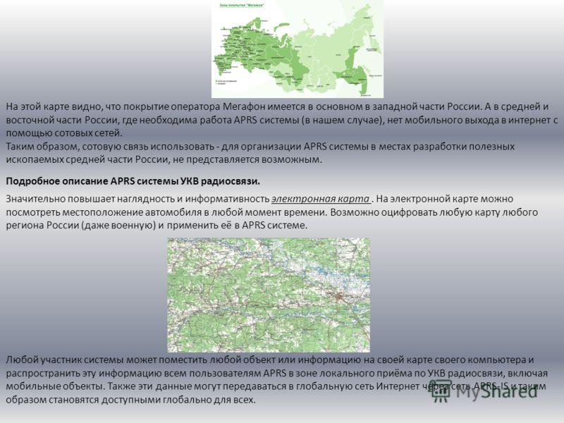 На этой карте видно, что покрытие оператора Мегафон имеется в основном в западной части России. А в средней и восточной части России, где необходима работа APRS системы (в нашем случае), нет мобильного выхода в интернет с помощью сотовых сетей. Таким