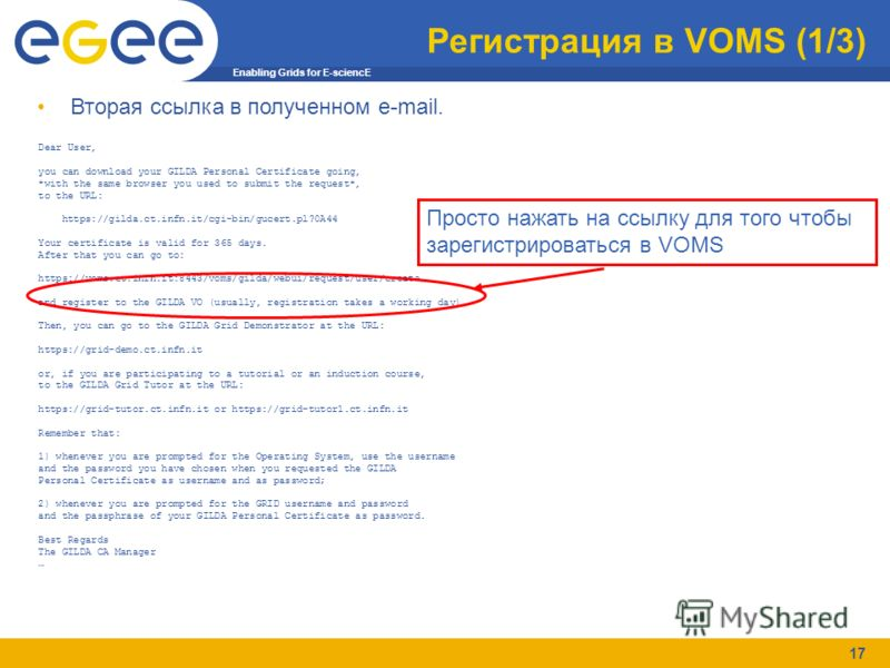 Enabling Grids for E-sciencE 17 Регистрация в VOMS (1/3) Dear User, you can download your GILDA Personal Certificate going, *with the same browser you used to submit the request*, to the URL: https://gilda.ct.infn.it/cgi-bin/gucert.pl?0A44 Your certi