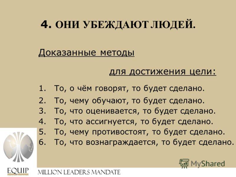 4. ОНИ УБЕЖДАЮТ ЛЮДЕЙ. Доказанные методы для достижения цели: 1.То, о чём говорят, то будет сделано. 2.То, чему обучают, то будет сделано. 3.То, что оценивается, то будет сделано. 4.То, что ассигнуется, то будет сделано. 5.То, чему противостоят, то б