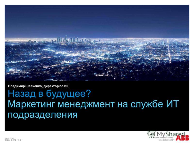 © ABB Group August 29, 2012 | Slide 1 Назад в будущее? Маркетинг менеджмент на службе ИТ подразделения Владимир Шевченко, директор по ИТ