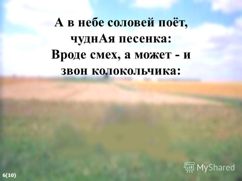 А в небе соловей поёт, чуднАя песенка: Вроде смех, а может - и звон колокольчика: 6(10)