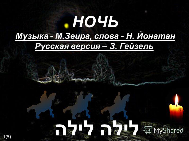 НОЧЬ Музыка - М.Зеира, слова - Н. Йонатан Русская версия – З. Гейзель לילה 1(5)