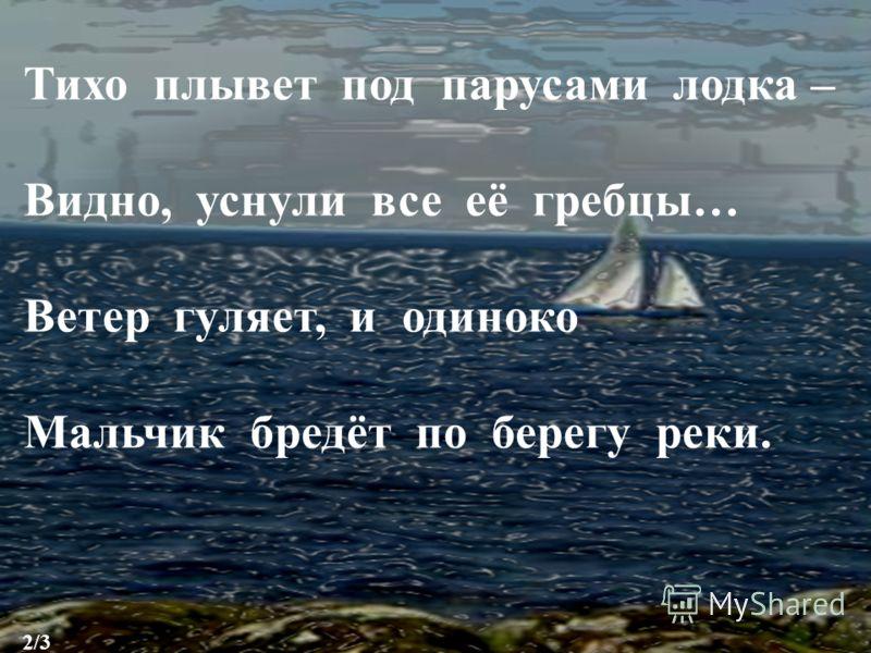 Тихо плывет под парусами лодка – Видно, уснули все её гребцы… Ветер гуляет, и одиноко Мальчик бредёт по берегу реки. 2/3