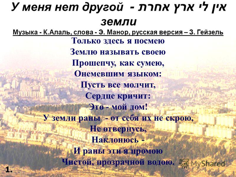 אין לי ארץ אחרת - У меня нет другой земли Музыка - К.Алаль, слова - Э. Манор, русская версия – З. Гейзель Только здесь я посмею Землю называть своею Прошепчу, как сумею, Онемевшим языком: Пусть все молчит, Сердце кричит: Это - мой дом! У земли раны -