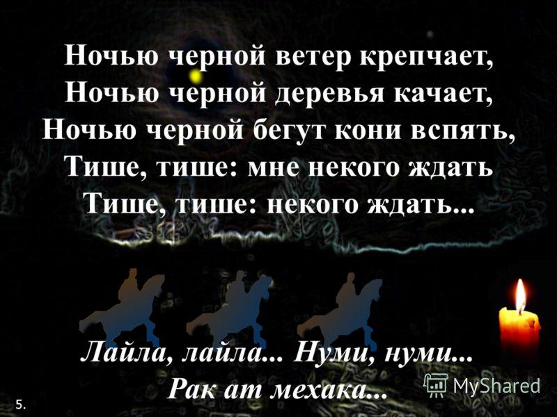 Ночью черной ветер крепчает, Ночью черной деревья качает, Ночью черной бегут кони вспять, Тише, тише: мне некого ждать Тише, тише: некого ждать... Лайла, лайла... Нуми, нуми... Рак ат мехака... 5.