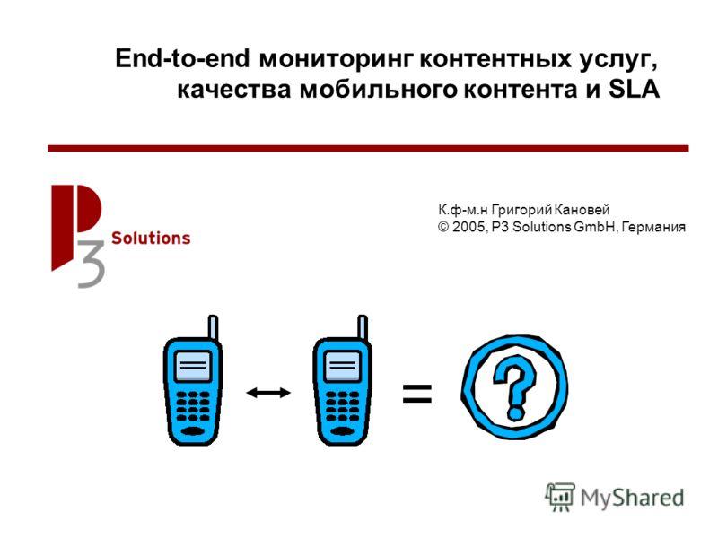 End-to-end мониторинг контентных услуг, качества мобильного контента и SLA К.ф-м.н Григорий Кановей © 2005, P3 Solutions GmbH, Германия =