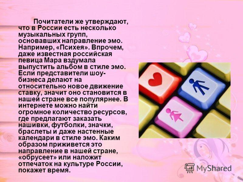 Почитатели же утверждают, что в России есть несколько музыкальных групп, основавших направление эмо. Например, «Психея». Впрочем, даже известная российская певица Мара вздумала выпустить альбом в стиле эмо. Если представители шоу- бизнеса делают на о