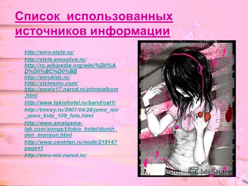 Список использованных источников информации http://emo-style.ru/ http://style.emoolive.ru/ http://ru.wikipedia.org/wiki/%D0%A D%D0%BC%D0%BE http://emokidz.ru/ http://styleemo.com/ http://emely17.narod.ru/photoalbum.html http://www.tokiohotel.ru/band/