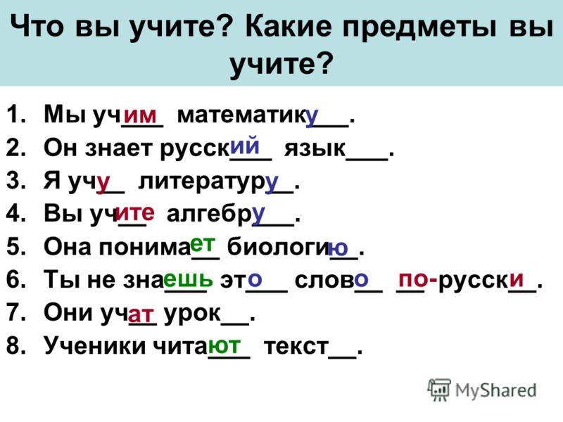 Что вы учите? Какие предметы вы учите? 1.Мы уч___ математик___. 2.Он знает русск___ язык___. 3.Я уч__ литератур__. 4.Вы уч__ алгебр___. 5.Она понима__ биологи__. 6.Ты не зна___ эт___ слов__ __ русск__. 7.Они уч__ урок__. 8.Ученики чита___ текст__. им
