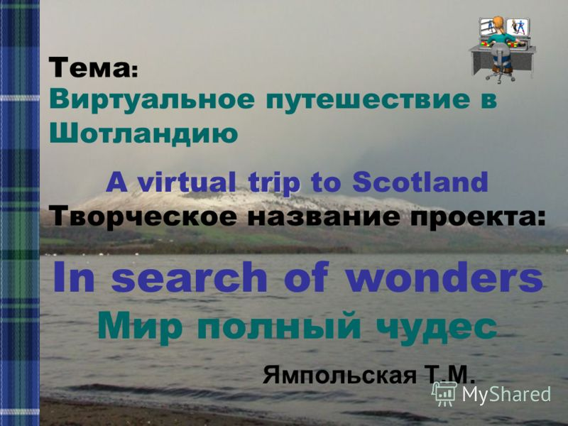 Ямпольская Т.М. Виртуальное путешествие в Шотландию trip A virtual trip to Scotland Творческое название проекта: In search of wonders Мир полный чудес Тема :