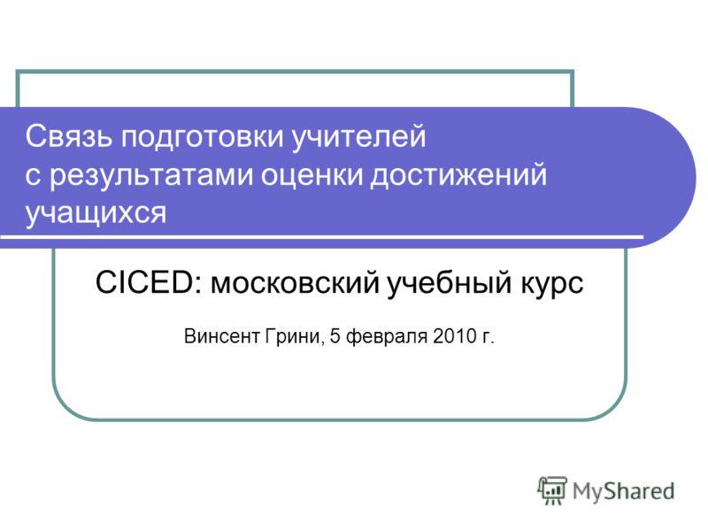 Связь подготовки учителей с результатами оценки достижений учащихся CICED: московский учебный курс Винсент Грини, 5 февраля 2010 г.