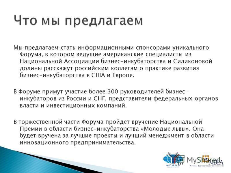 Мы предлагаем стать информационными спонсорами уникального Форума, в котором ведущие американские специалисты из Национальной Ассоциации бизнес-инкубаторства и Силиконовой долины расскажут российским коллегам о практике развития бизнес-инкубаторства