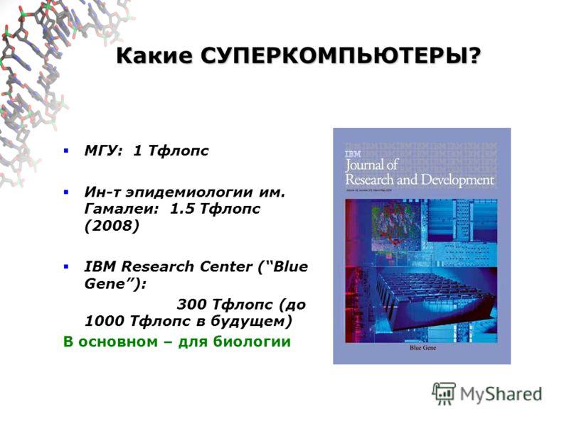 Какие СУПЕРКОМПЬЮТЕРЫ? МГУ: 1 Тфлопс Ин-т эпидемиологии им. Гамалеи: 1.5 Тфлопс (2008) IBM Research Center (Blue Gene): 300 Тфлопс (до 1000 Тфлопс в будущем) В основном – для биологии